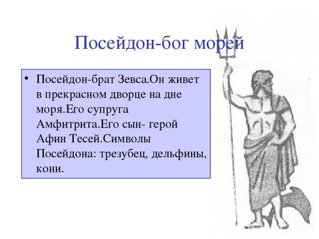 Посейдон-бог морей Посейдон-брат Зевса.Он живет в прекрасном дворце на дне моря.Его супруга Амфитрита.Его сын- герой Афин Тесей.Символы Посейдона: трезубец, дельфины, кони.