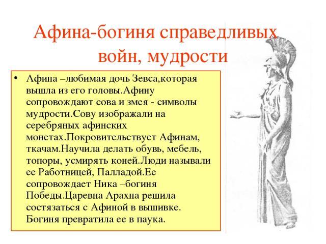 Афина-богиня справедливых войн, мудрости Афина –любимая дочь Зевса,которая вышла из его головы.Афину сопровождают сова и змея - символы мудрости.Сову изображали на серебряных афинских монетах.Покровительствует Афинам, ткачам.Научила делать обувь, ме…