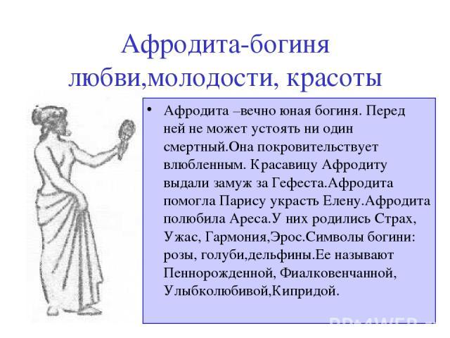 Афродита-богиня любви,молодости, красоты Афродита –вечно юная богиня. Перед ней не может устоять ни один смертный.Она покровительствует влюбленным. Красавицу Афродиту выдали замуж за Гефеста.Афродита помогла Парису украсть Елену.Афродита полюбила Ар…