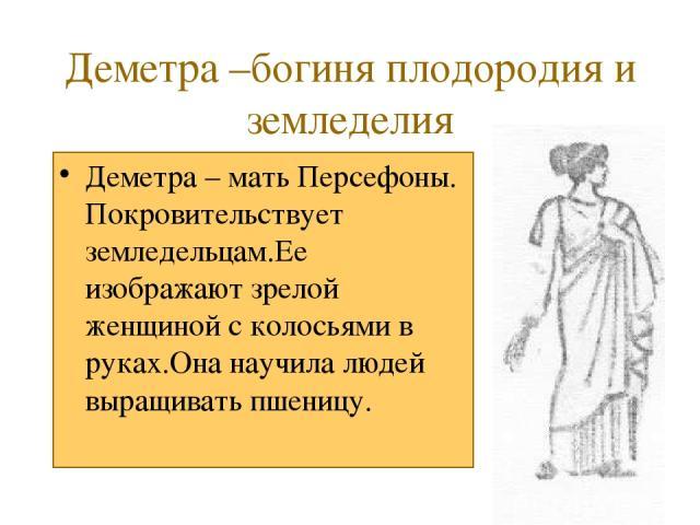 Деметра –богиня плодородия и земледелия Деметра – мать Персефоны. Покровительствует земледельцам.Ее изображают зрелой женщиной с колосьями в руках.Она научила людей выращивать пшеницу.