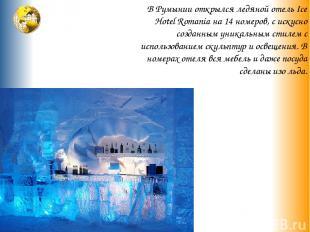 В Румынии открылся ледяной отель Ice Hotel Romania на 14 номеров, с искусно созд