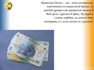 Румынские деньги – леи - очень интересные, напечатаны на специальной бумаге, на