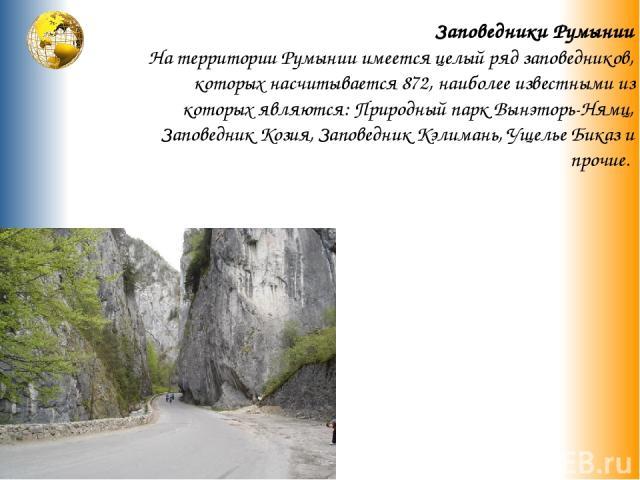 Заповедники Румынии На территории Румынии имеется целый ряд заповедников, которых насчитывается 872, наиболее известными из которых являются: Природный парк Вынэторь-Нямц, Заповедник Козия, Заповедник Кэлимань, Ущелье Биказ и прочие.