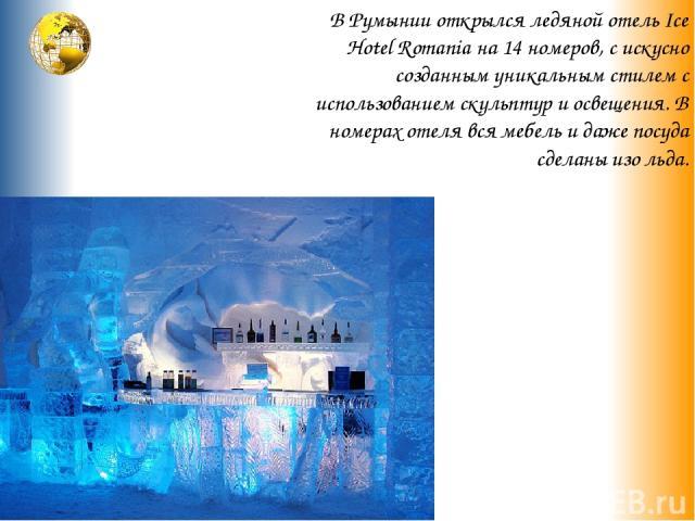 В Румынии открылся ледяной отель Ice Hotel Romania на 14 номеров, с искусно созданным уникальным стилем с использованием скульптур и освещения. В номерах отеля вся мебель и даже посуда сделаны изо льда.
