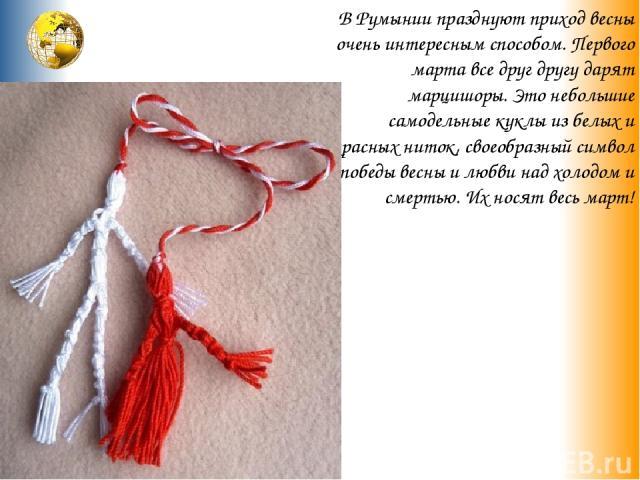 В Румынии празднуют приход весны очень интересным способом. Первого марта все друг другу дарят марцишоры. Это небольшие самодельные куклы из белых и красных ниток, своеобразный символ победы весны и любви над холодом и смертью. Их носят весь март!