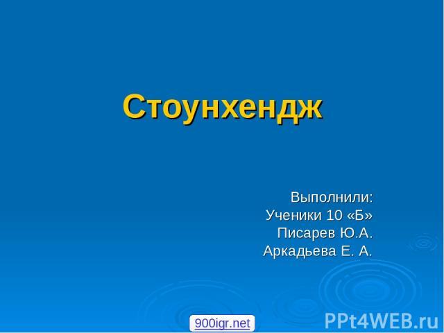 Стоунхендж Выполнили: Ученики 10 «Б» Писарев Ю.А. Аркадьева Е. А. 900igr.net