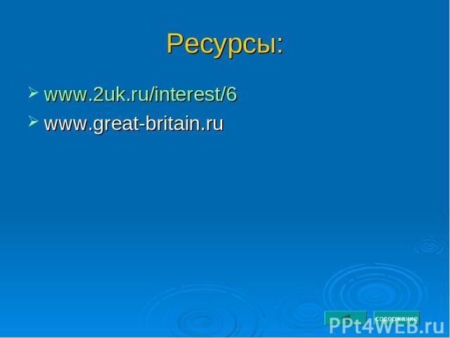 Ресурсы: www.2uk.ru/interest/6 www.great-britain.ru содержание
