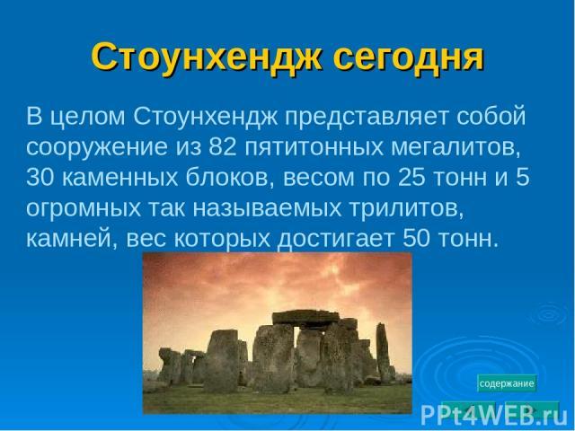 Стоунхендж сегодня В целом Стоунхендж представляет собой сооружение из 82 пятитонных мегалитов, 30 каменных блоков, весом по 25 тонн и 5 огромных так называемых трилитов, камней, вес которых достигает 50 тонн. содержание