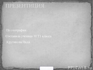 По географии Составила ученица 10 Т1 класса Крутикова Надя ПРЕЗЕНТИЦИЯ 900igr.ne