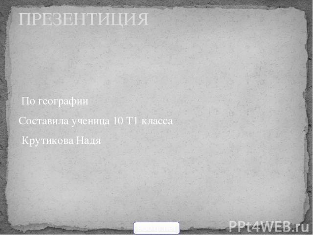 По географии Составила ученица 10 Т1 класса Крутикова Надя ПРЕЗЕНТИЦИЯ 900igr.net
