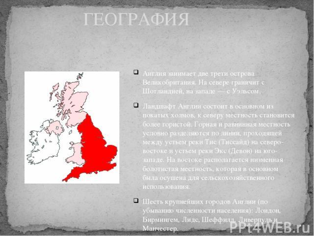 Англия занимает две трети острова Великобритания. На севере граничит с Шотландией, на западе — с Уэльсом. Ландшафт Англии состоит в основном из покатых холмов, к северу местность становится более гористой. Горная и равнинная местность условно раздел…