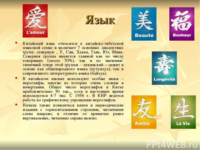Язык Китайский язык относится к китайско-тибетской языковой семье и включает 7 основных диалектных групп: северную , У, Сян, Хакка, Гань, Юэ, Минь. Северная группа является главной как по числу говорящих (около 70%), так и по значению: типичный гово…