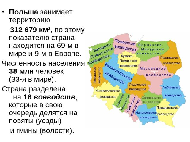 Польша занимает территорию 312 679 км², по этому показателю страна находится на 69-м в мире и 9-м в Европе. Численность населения 38млн человек (33-я в мире). Страна разделена на 16 воеводств, которые в свою очередь делятся на повяты (уезды) и гмин…
