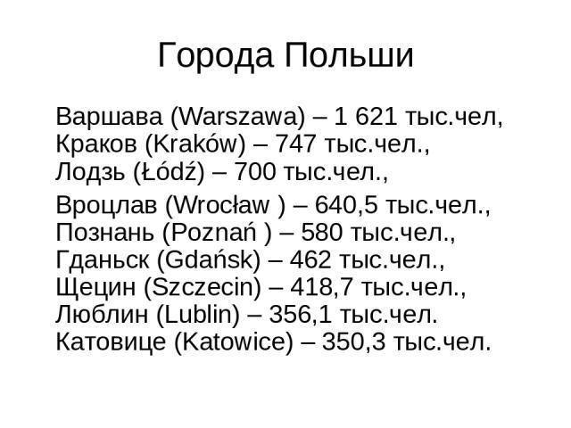 Города Польши Варшава (Warszawa) – 1 621 тыс.чел, Краков (Kraków) – 747 тыс.чел., Лодзь (Łódź) – 700 тыс.чел., Вроцлав (Wrocław ) – 640,5 тыс.чел., Познань (Poznań ) – 580 тыс.чел., Гданьск (Gdańsk) – 462 тыс.чел., Щецин (Szczecin) – 418,7 тыс.чел.,…