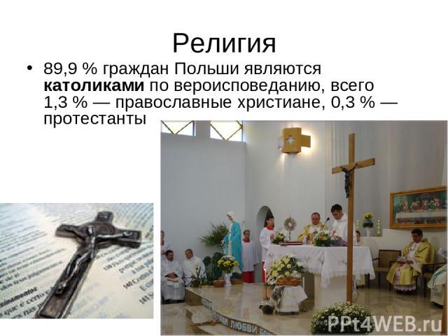 Религия 89,9% граждан Польши являются католиками по вероисповеданию, всего 1,3%— православные христиане, 0,3%— протестанты