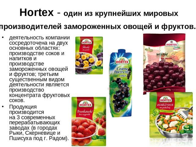 Hortex - oдин из крупнейших мировых производителей замороженных овощей и фруктов. деятельность компании сосредоточена на двух основных областях: производстве соков и напитков и производстве замороженных овощей и фруктов; третьим существенным видом д…