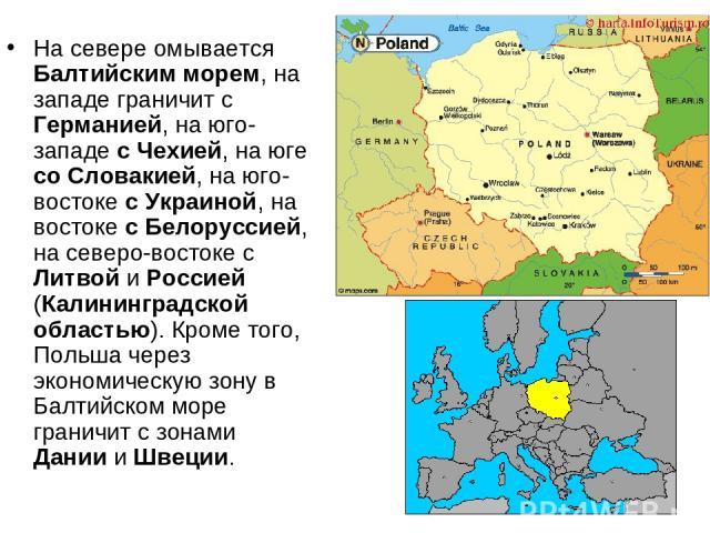 На севере омывается Балтийским морем, на западе граничит с Германией, на юго-западе с Чехией, на юге со Словакией, на юго-востоке с Украиной, на востоке с Белоруссией, на северо-востоке с Литвой и Россией (Калининградской областью). Кроме того, Поль…