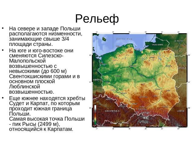 Рельеф На севере и западе Польши располагаются низменности, занимающие свыше 3/4 площади страны. На юге и юго-востоке они сменяются Силезско-Малопольской возвышенностью с невысокими (до 600 м) Свентокшискими горами и в основном плоской Люблинской во…