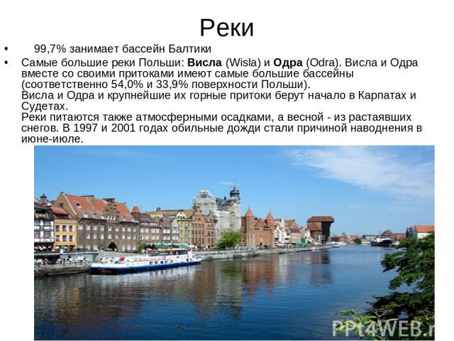 Реки   99,7% занимает бассейн Балтики   Самые большие реки Польши: Висла (Wisla) и Одра (Odra). Висла и Одра вместе со своими притоками имеют самые большие бассейны (соответственно 54,0% и 33,9% поверхности Польши). Висла и Одра и крупнейшие их …