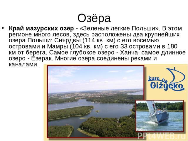 Озёра Край мазурских озер - «Зеленые легкие Польши». В этом регионе много лесов, здесь расположены два крупнейших озера Польши: Снярдвы (114 кв. км) с его восемью островами и Мамры (104 кв. км) с его 33 островами в 180 км от берега. Самое глубокое о…