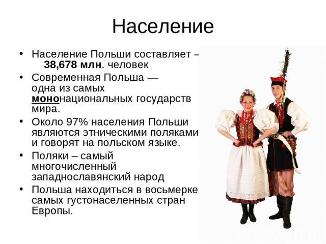 Население Население Польши составляет – 38,678 млн. человек Современная Польша — одна из самых мононациональных государств мира. Около 97% населения Польши являются этническими поляками и говорят на польском языке. Поляки – самый многочисленный запа…