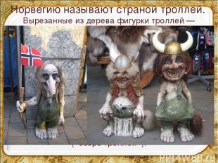 Норвегию называют страной троллей. Вырезанные из дерева фигурки троллей — излюбл