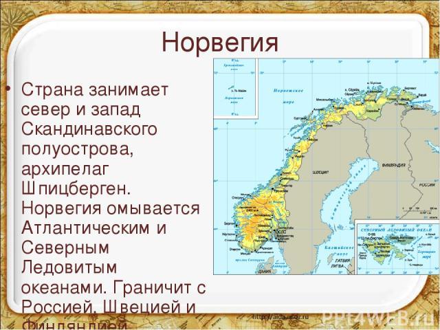 Норвегия Страна занимает север и запад Скандинавского полуострова, архипелаг Шпицберген. Норвегия омывается Атлантическим и Северным Ледовитым океанами. Граничит с Россией, Швецией и Финляндией.