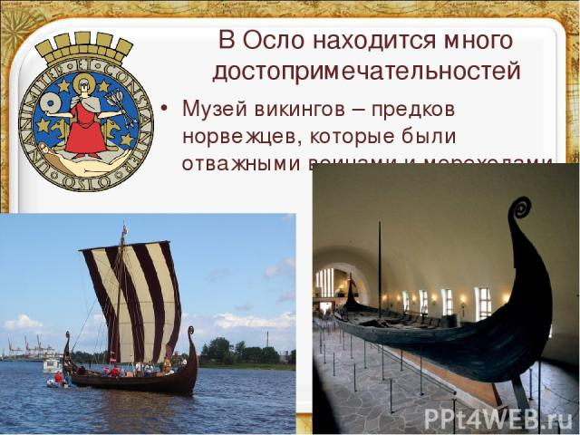 В Осло находится много достопримечательностей Музей викингов – предков норвежцев, которые были отважными воинами и мореходами.