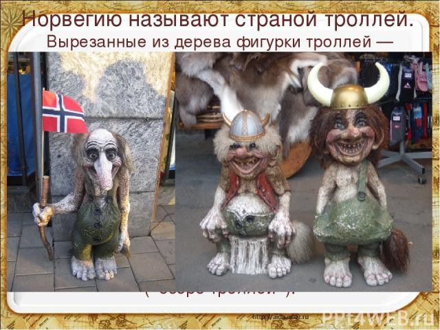 Норвегию называют страной троллей. Вырезанные из дерева фигурки троллей — излюбленный объект народного промысла. Троллей часто связывают с нефтяными месторождениями в Северном море, одно из них так и называется — «Тролль». Но чаще с троллями связыва…