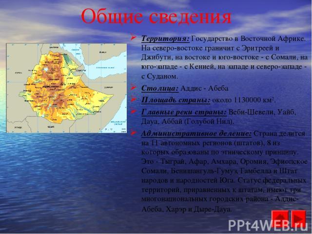 Общие сведения Территория: Государство в Восточной Африке. На северо-востоке граничит с Эритреей и Джибути, на востоке и юго-востоке - с Сомали, на юго-западе - с Кенией, на западе и северо-западе - с Суданом. Столица: Аддис - Абеба Площадь страны: …