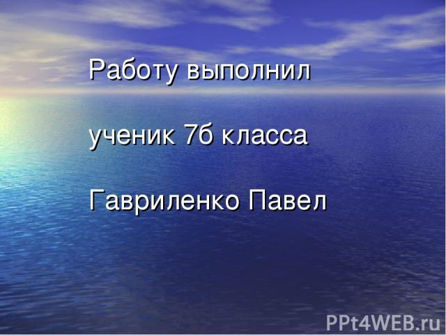 Работу выполнил ученик 7б класса Гавриленко Павел