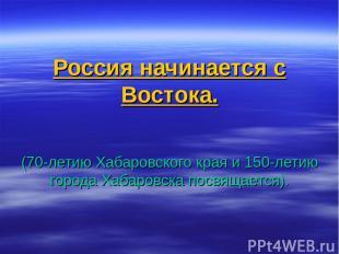 Россия начинается с Востока. (70-летию Хабаровского края и 150-летию города Хаба