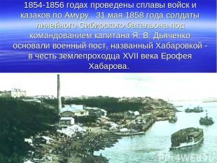 1854-1856 годах проведены сплавы войск и казаков по Амуру . 31 мая 1858 года сол