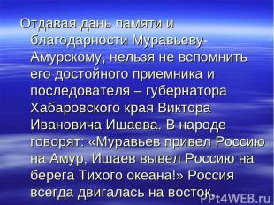 Отдавая дань памяти и благодарности Муравьеву-Амурскому, нельзя не вспомнить его