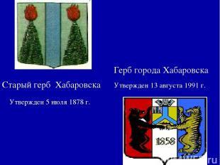 Герб города Хабаровска Утвержден 5 июля 1878 г. Утвержден 13 августа 1991 г. Ста