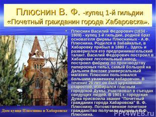 Плюснин В. Ф. -купец 1-й гильдии «Почетный гражданин города Хабаровска». Плюснин