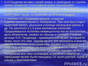 Н.И.Гродеков не имел своей семьи, в свободное от службы время занимался этнограф