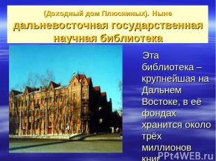 (Доходный дом Плюсниных). Ныне дальневосточная государственная научная библиотек