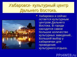 Хабаровск- культурный центр Дальнего Востока. Хабаровск и сейчас остается культу