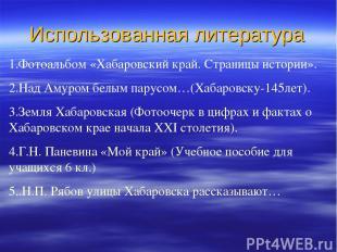 Использованная литература 1.Фотоальбом «Хабаровский край. Страницы истории». 2.Н