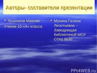 Авторы- составители презентации Лушников Максим Ученик 10 «А» класса Мухина Гали