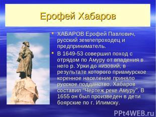Ерофей Хабаров ХАБАРОВ Ерофей Павлович, русский землепроходец и предприниматель.