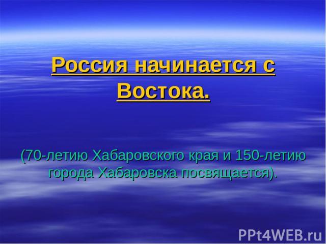 Россия начинается с Востока. (70-летию Хабаровского края и 150-летию города Хабаровска посвящается).