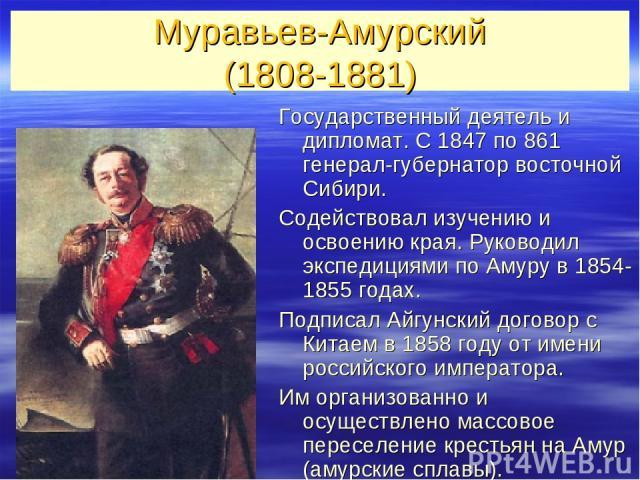 Муравьев-Амурский (1808-1881) Государственный деятель и дипломат. С 1847 по 861 генерал-губернатор восточной Сибири. Содействовал изучению и освоению края. Руководил экспедициями по Амуру в 1854-1855 годах. Подписал Айгунский договор с Китаем в 1858…