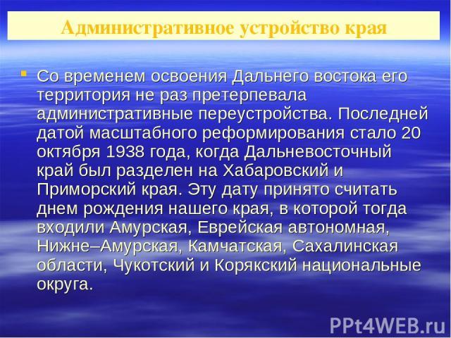 Со временем освоения Дальнего востока его территория не раз претерпевала административные переустройства. Последней датой масштабного реформирования стало 20 октября 1938 года, когда Дальневосточный край был разделен на Хабаровский и Приморский края…