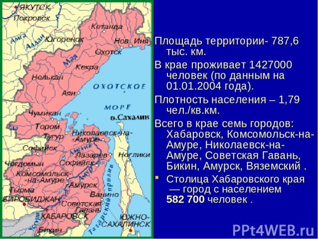 Площадь территории- 787,6 тыс. км. В крае проживает1427000 человек (по данным на 01.01.2004 года). Плотность населения – 1,79 чел./кв.км. Всего в крае семь городов: Хабаровск, Комсомольск-на-Амуре, Николаевск-на-Амуре, Советская Гавань, Бикин, Амур…
