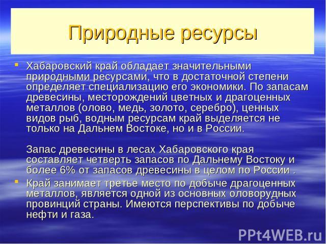 Природные ресурсы Хабаровский край обладает значительными природными ресурсами, что в достаточной степени определяет специализацию его экономики. По запасам древесины, месторождений цветных и драгоценных металлов (олово, медь, золото, серебро), ценн…
