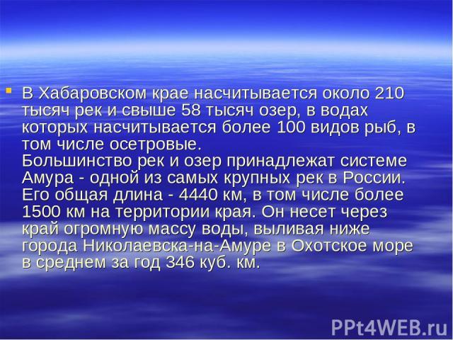 В Хабаровском крае насчитывается около 210 тысяч рек и свыше 58 тысяч озер, в водах которых насчитывается более 100 видов рыб, в том числе осетровые. Большинство рек и озер принадлежат системе Амура - одной из самых крупных рек в России. Его общая д…