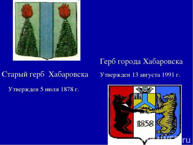 Герб города Хабаровска Утвержден 5 июля 1878 г. Утвержден 13 августа 1991 г. Старый герб Хабаровска