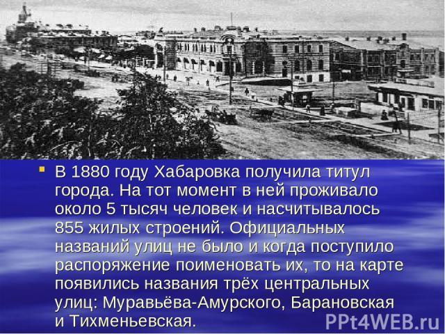 В 1880 году Хабаровка получила титул города. На тот момент в ней проживало около 5 тысяч человек и насчитывалось 855 жилых строений. Официальных названий улиц не было и когда поступило распоряжение поименовать их, то на карте появились названия трёх…